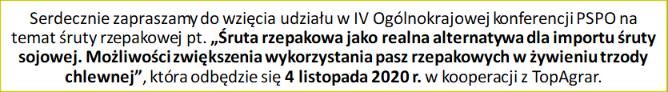 """Serdecznie zapraszamy do wzięcia udziału w                         IV Ogólnokrajowej konferencji PSPO na temat                         śruty rzepakowej pt. """"Śruta rzepakowa jako                         realna alternatywa dla importu śruty sojowej.                         Możliwości zwiększenia wykorzystania pasz                         rzepakowych w żywieniu trzody chlewnej"""", która                         odbędzie się 4 listopada 2020 r. w kooperacji z                         TopAgrar."""