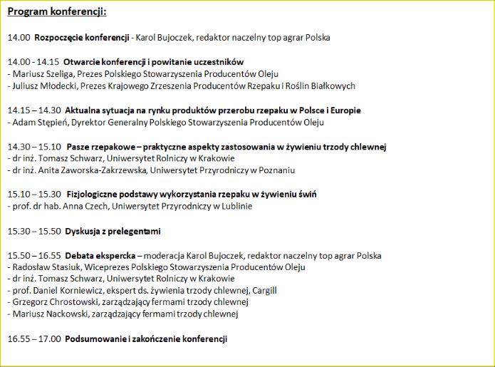 Program konferencji: 14.00 Rozpoczęcie                         konferencji - Karol Bujoczek, redaktor naczelny                         top agrar Polska 14.00 - 14.15 Otwarcie                         konferencji i powitanie uczestników - Mariusz                         Szeliga, Prezes Polskiego Stowarzyszenia                         Producentów Oleju - Juliusz Młodecki, Prezes                         Krajowego Zrzeszenia Producentów Rzepaku i                         Roślin Białkowych 14.15 – 14.30 Aktualna                         sytuacja na rynku produktów przerobu rzepaku w                         Polsce i Europie - Adam Stępień, Dyrektor                         Generalny Polskiego Stowarzyszenia Producentów                         Oleju 14.30 – 15.10 Pasze rzepakowe – praktyczne                         aspekty zastosowania w żywieniu trzody chlewnej                         - dr inż. Tomasz Schwarz, Uniwersytet Rolniczy w                         Krakowie - dr inż. Anita Zaworska-Zakrzewska,                         Uniwersytet Przyrodniczy w Poznaniu 15.10 –                         15.30 Fizjologiczne podstawy wykorzystania                         rzepaku w żywieniu świń - prof. dr hab. Anna                         Czech, Uniwersytet Przyrodniczy w Lublinie 15.30                         – 15.50 Dyskusja z prelegentami 15.50 – 16.55                         Debata ekspercka – moderacja Karol Bujoczek,                         redaktor naczelny top agrar Polska - Radosław                         Stasiuk, Wiceprezes Polskiego Stowarzyszenia                         Producentów Oleju - dr inż. Tomasz Schwarz,                         Uniwersytet Rolniczy w Krakowie - prof. Daniel                         Korniewicz, ekspert ds. żywienia trzody                         chlewnej, Cargill - Grzegorz Chrostowski,                         zarządzający fermami trzody chlewnej - Mariusz                         Nackowski, zarządzający fermami trzody chlewnej                         16